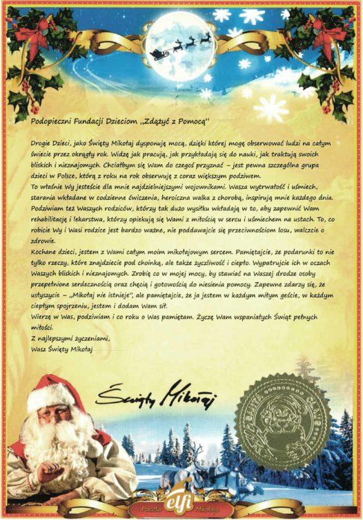 """Podopieczni Fundacji Dzieciom """"Zdążyć z Pomocą"""" Drogie Dzieci, jako Święty Mikołaj dysponuję mocą, dzięki której mogę obserwować ludzi na całym świecie przez okrągły rok. Widzę jak pracują, jak przykładają się do nauki, jak traktują swoich bliskich i nieznajomych. Chciałbym się Wam do czegoś przyznać – jest pewna szczególna grupa dzieci w Polsce, którą z roku na rok obserwuję z coraz większym podziwem.  To właśnie Wy jesteście dla mnie najdzielniejszymi wojownikami. Wasza wytrwałość i uśmiech, starania wkładane w codzienne ćwiczenia, heroiczna walka z chorobą, inspirują mnie każdego dnia. Podziwiam też Waszych rodziców, którzy tak dużo wysiłku wkładają w to, aby zapewnić Wam rehabilitację i lekarstwa, którzy opiekują się Wami z miłością w sercu i uśmiechem na ustach. To, co robicie Wy i Wasi rodzice jest bardzo ważne, nie poddawajcie się przeciwnościom losu, walczcie o zdrowie.  Kochane dzieci, jestem z Wami całym moim mikołajowym sercem. Pamiętajcie, że podarunki to nie tylko rzeczy, które znajdziecie pod choinką, ale także życzliwość i ciepło. Wypatrujcie ich w oczach Waszych bliskich i nieznajomych. Zrobię co w mojej mocy, by stawiać na Waszej drodze osoby przepełnione serdecznością oraz chęcią i gotowością do niesienia pomocy. Zapewne zdarzy się, że usłyszycie – """"Mikołaj nie istnieje"""", ale pamiętajcie, że ja jestem w każdym miłym geście, w każdym ciepłym spojrzeniu, jestem i dodam Wam sił. Wierzę w Was, podziwiam i co roku o Was pamiętam. Życzę Wam wspaniałych Świąt pełnych miłości. Z najlepszymi życzeniami, Wasz Święty Mikołaj"""
